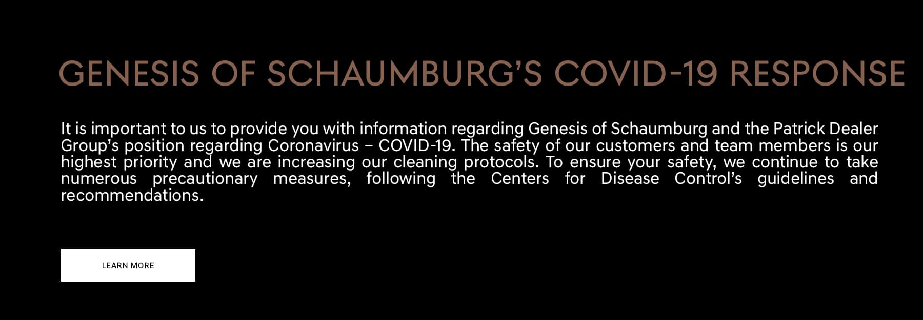 Genesis of Schaumburg's COVID-19 Response. It is important to us to provide you with information regarding Genesis of Schaumburg and the Patrick Dealer Group's position regarding Coronavirus – COVID-19. The safety of our customers and team members is our highest priority and we are increasing our cleaning protocols. To ensure your safety, we continue to take numerous precautionary measures, following the Centers for Disease Control's guidelines and recommendations.
