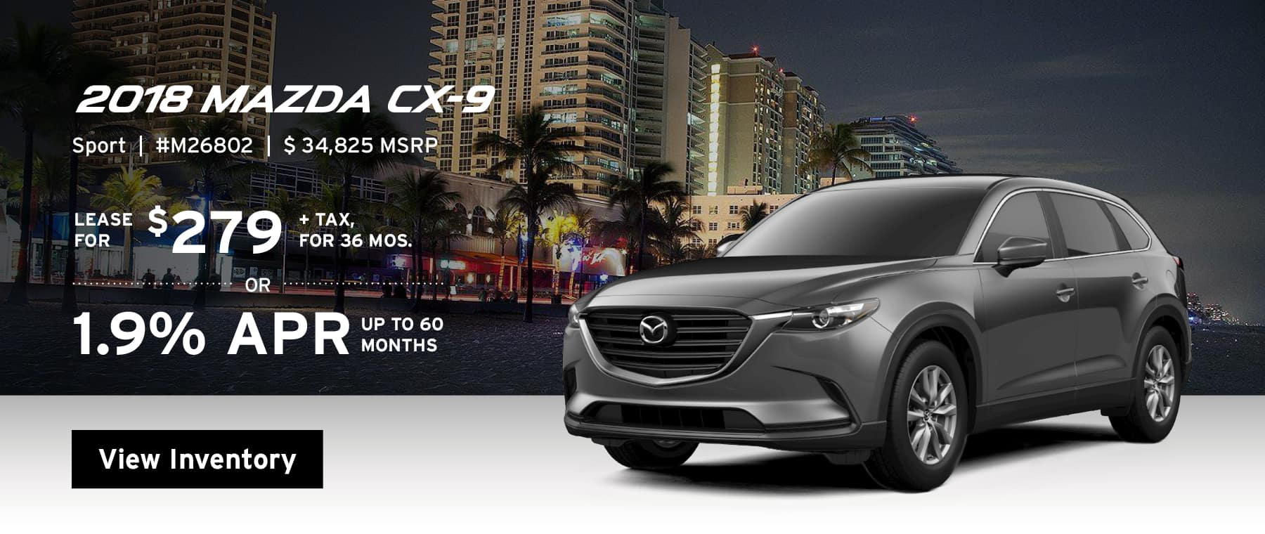 Lease the 2018 Mazda CX-9 Sport for $279, plus tax for 36 months, or 1.9% APR up to 60 months.