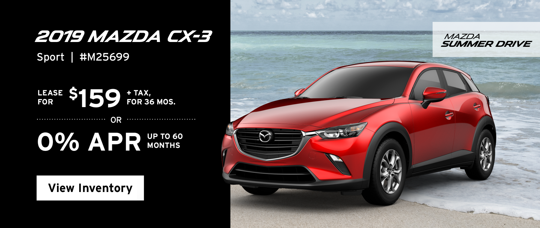 Lease the 2019 Mazda CX-3 Sport for $159, plus tax for 36 months, or 0% APR up to 60 months.