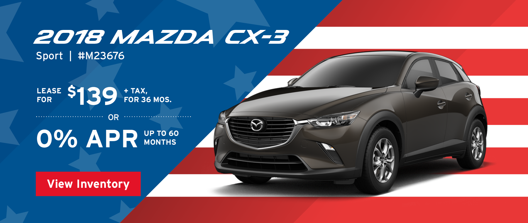 Lease the 2018 Mazda CX-3 Sport for $139, plus tax for 36 months, or 0% APR up to 60 months.
