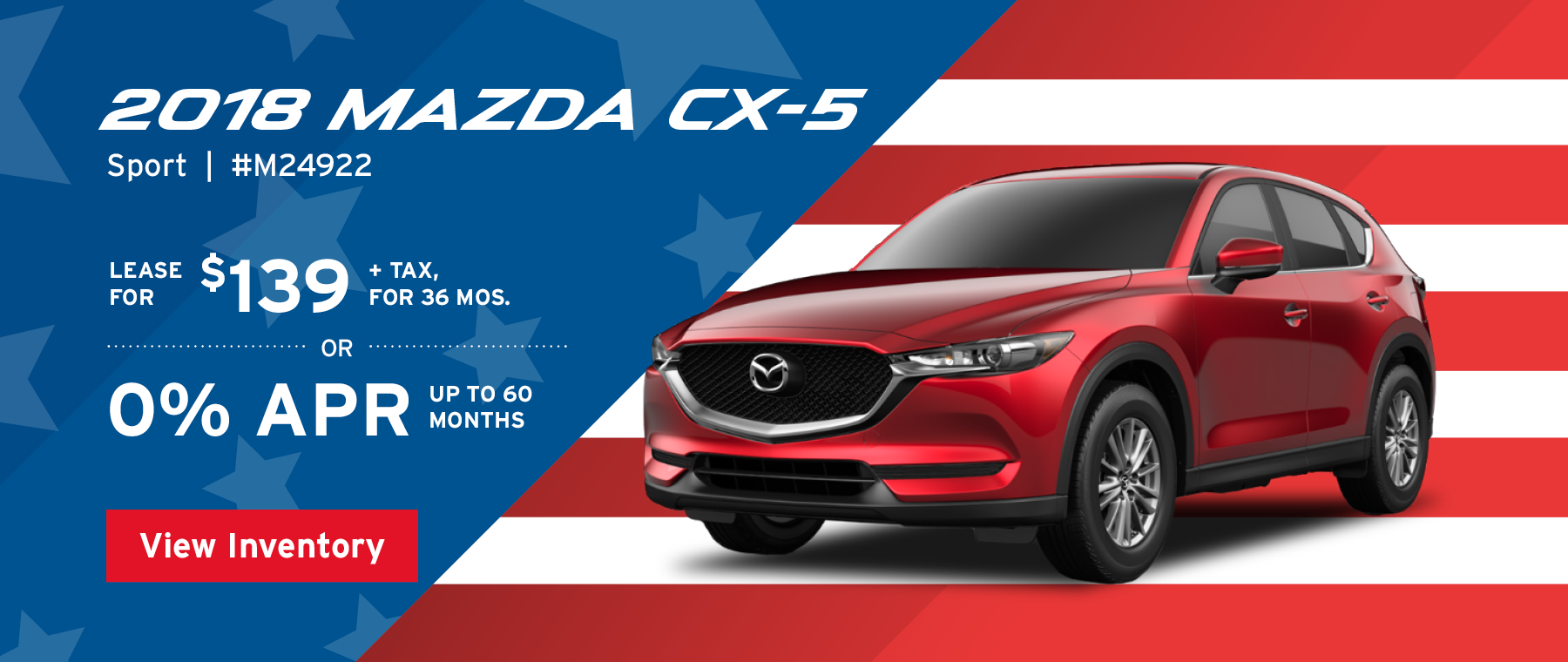 Lease the 2018 Mazda CX-5 Sport for $139, plus tax for 36 months, or 0% APR up to 60 months.