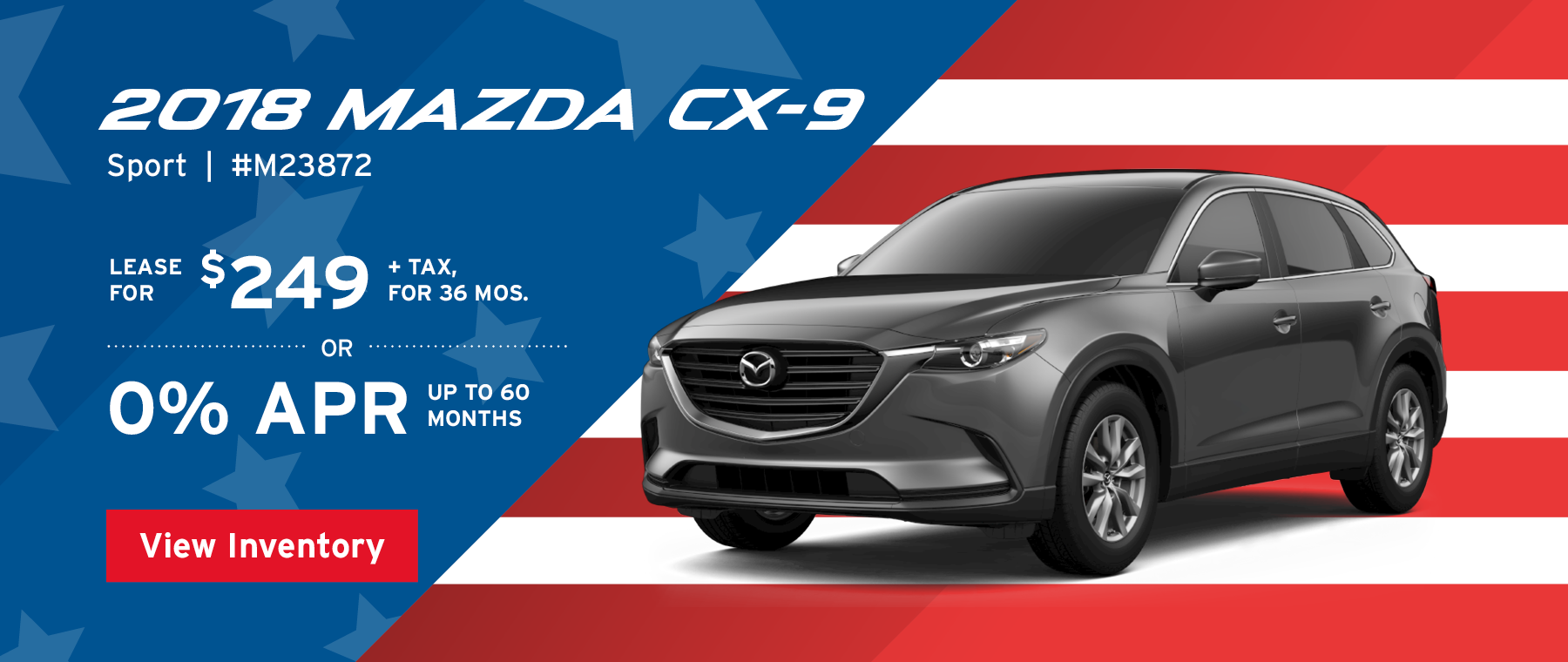 Lease the 2018 Mazda CX-9 Sport for $249, plus tax for 36 months, or 0% APR up to 60 months.
