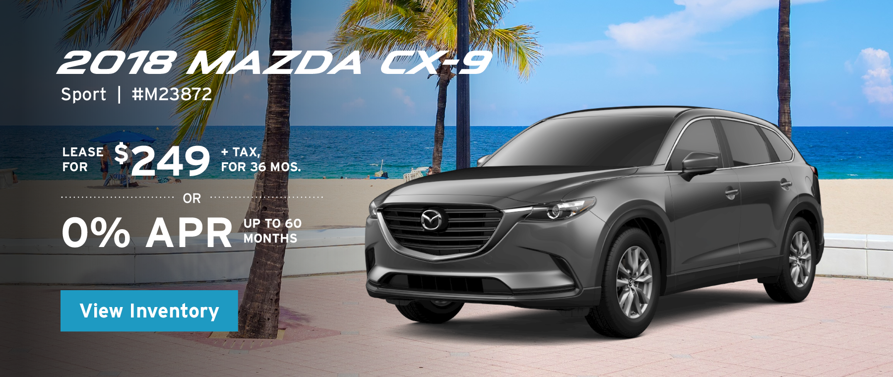 Lease the 2018 Mazda CX-9 Sport for $139, plus tax for 36 months, or 0% APR up to 60 months.