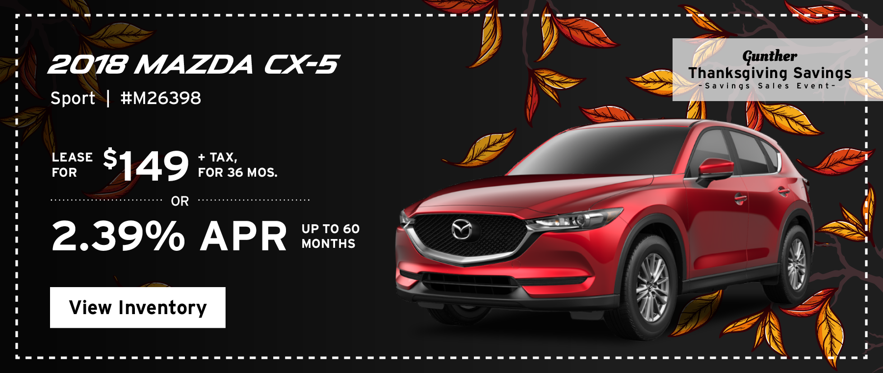 Lease the 2018 Mazda CX-5 Sport for $149, plus tax for 36 months, or 2.39% APR up to 60 months.