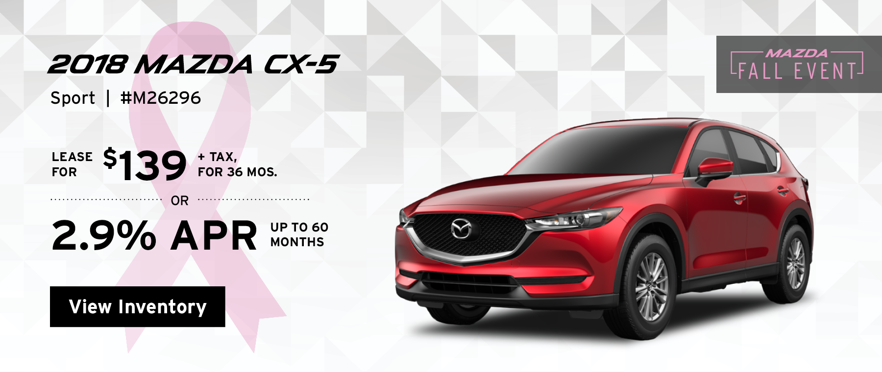 Lease the 2018 Mazda CX-5 Sport for $139, plus tax for 36 months, or 2.9% APR up to 60 months.
