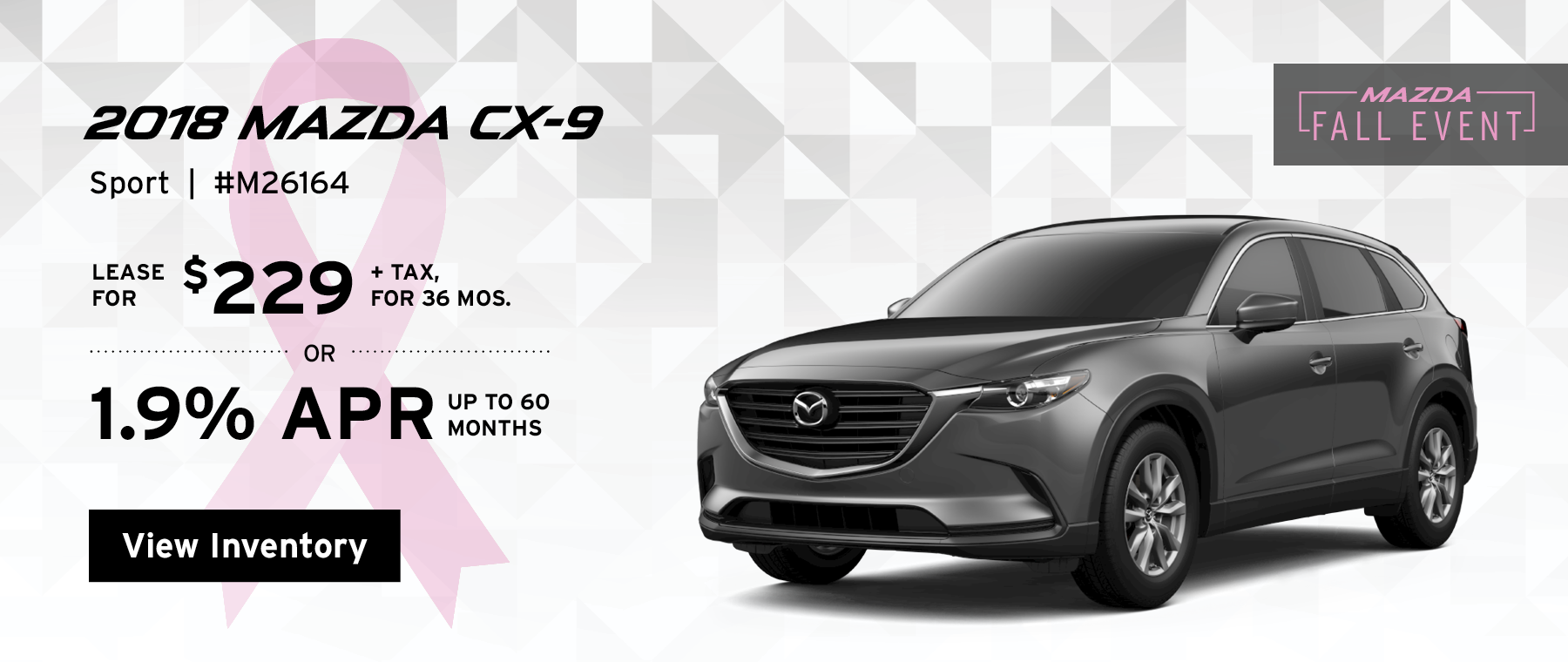 Lease the 2018 Mazda CX-9 Sport for $229, plus tax for 36 months, or 1.9% APR up to 60 months.