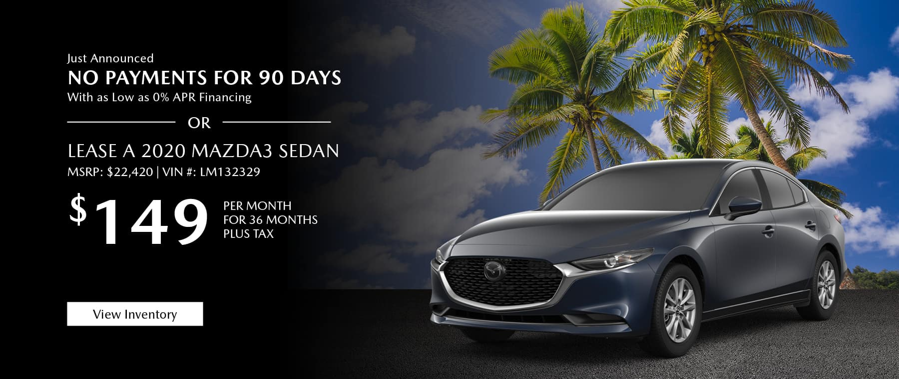 Just Announced, No payments for 90 days with as low as %0 APR financing, or lease the 2020 Mazda3 sedan for $149 per month, plus tax. View inventory.