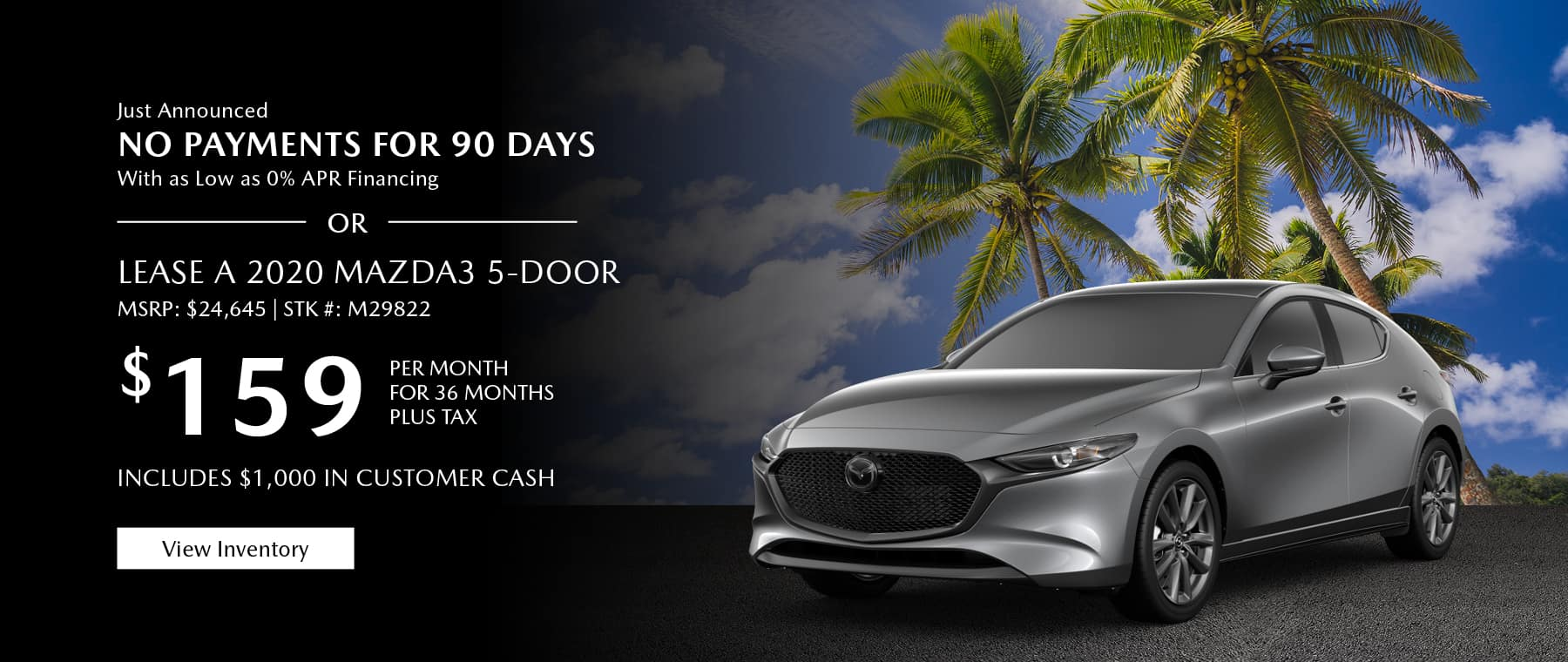 Just Announced, No payments for 90 days with as low as %0 APR financing, or lease the 2020 Mazda3 hatchback for $159 per month, plus tax. Includes $1,000 in customer cash. View inventory.