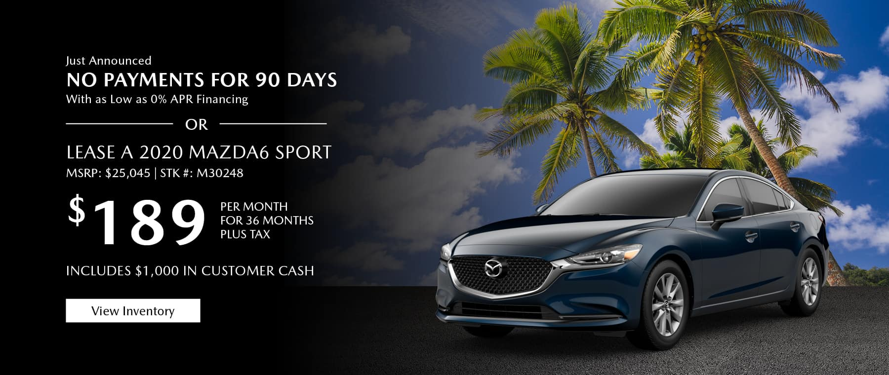 Just Announced, No payments for 90 days with as low as %0 APR financing, or lease the 2020 Mazda6 for $189 per month, plus tax. Includes $1,000 in customer cash. View inventory.
