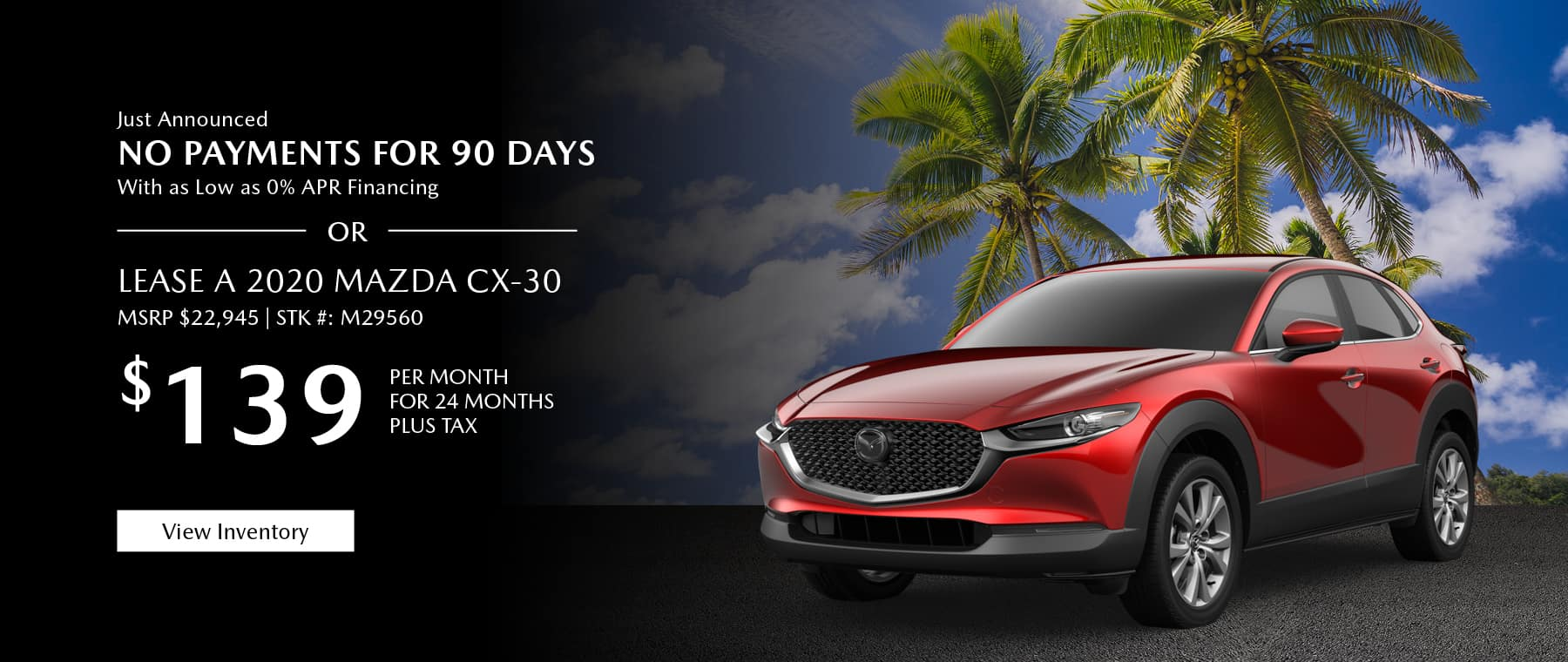 Just Announced, No payments for 90 days with as low as %0 APR financing, or lease the 2020 Mazda CX-30 for $139 per month, plus tax.