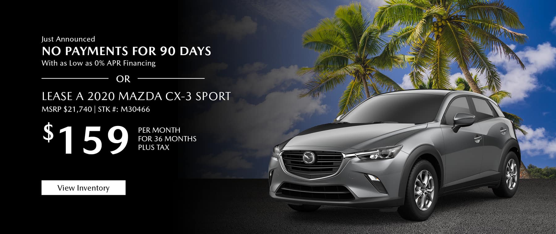 Just Announced, No payments for 90 days with as low as %0 APR financing, or lease the 2019 Mazda CX-3 Sport for $159 per month, plus tax. View inventory.