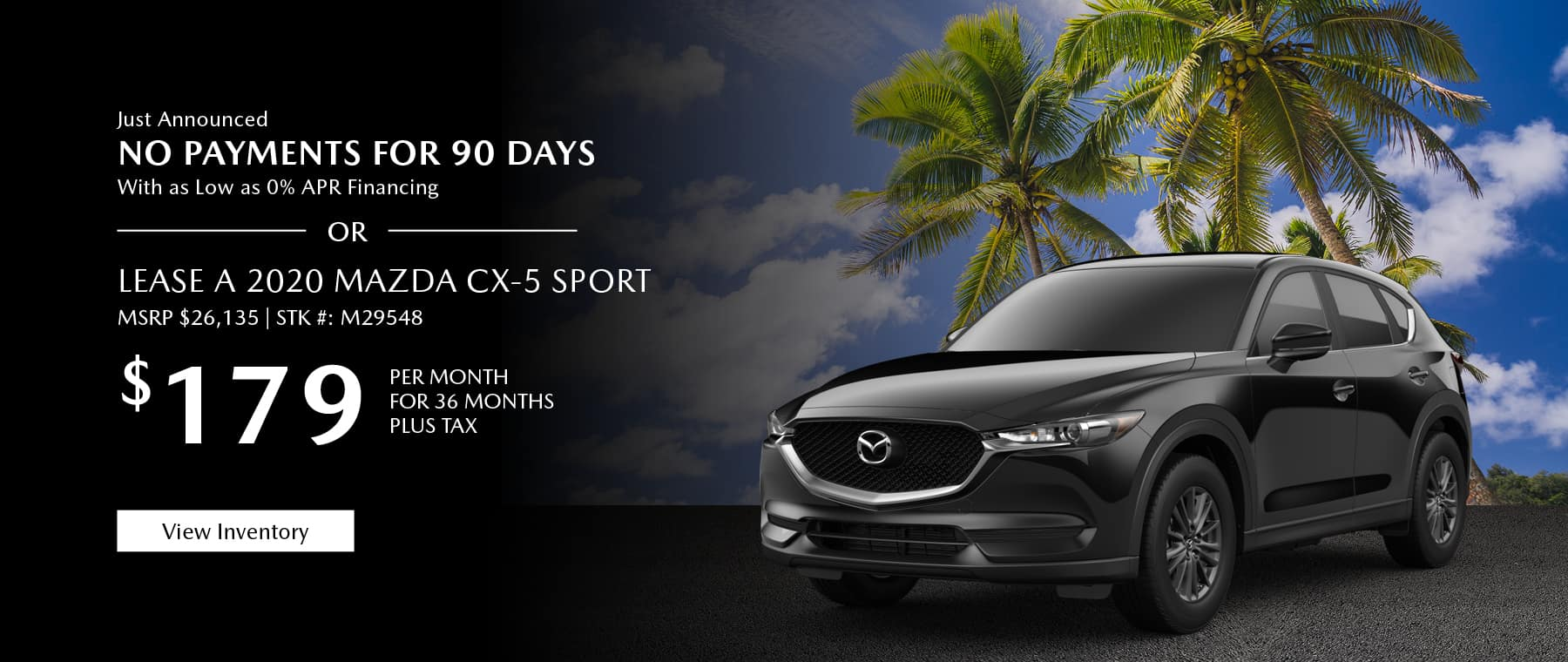 Just Announced, No payments for 90 days with as low as %0 APR financing, or lease the 2020 Mazda CX-5 for $179 per month, plus tax. View inventory.