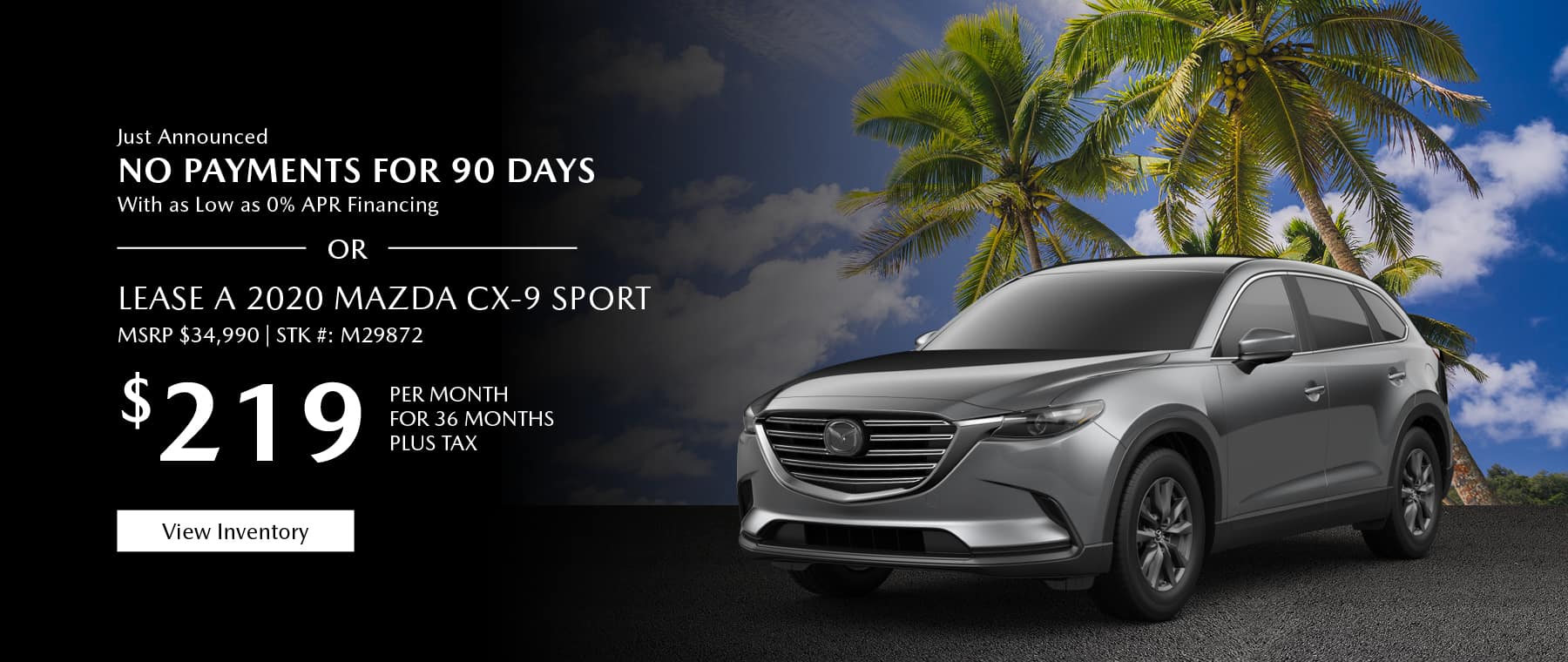Just Announced, No payments for 90 days with as low as %0 APR financing, or lease the 2020 Mazda CX-9 for $219 per month, plus tax. View inventory.