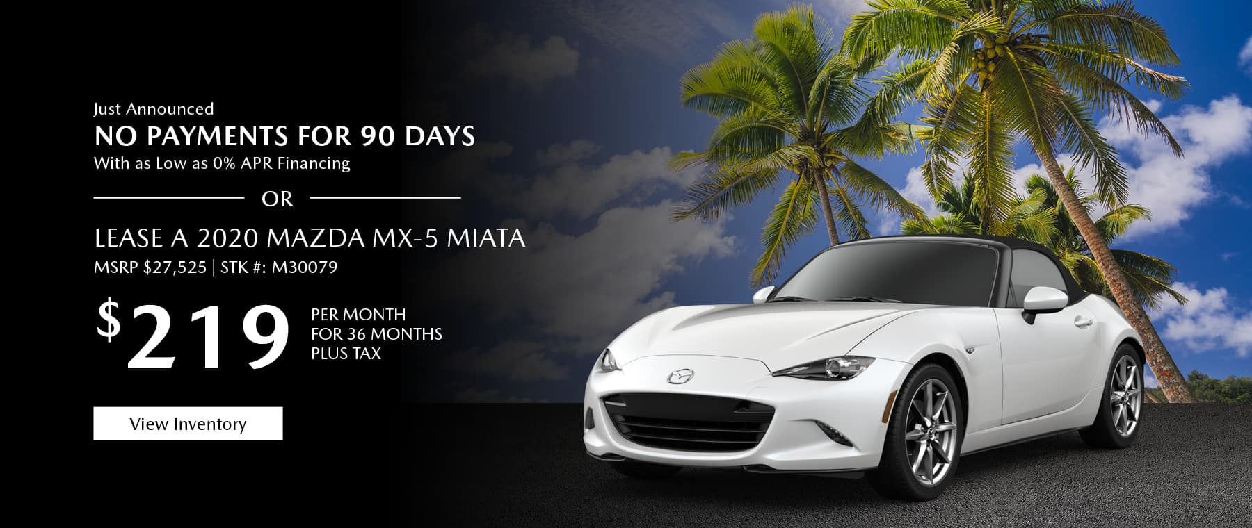 Just Announced, No payments for 90 days with as low as %0 APR financing, or lease the 2020 Mazda MX-5 Miata for $219 per month, plus tax. View inventory.