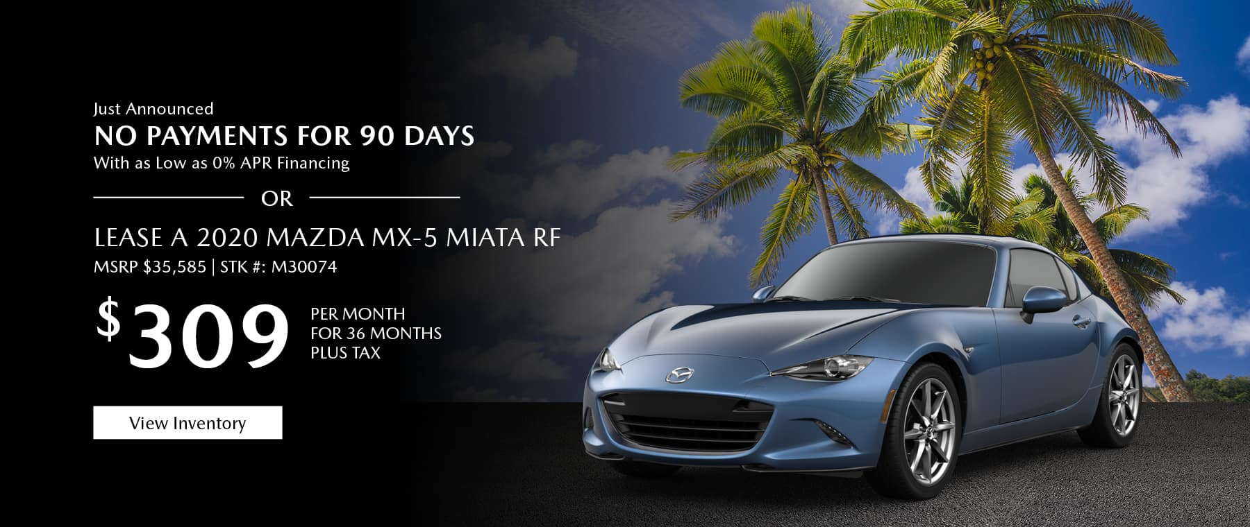 Just Announced, No payments for 90 days with as low as %0 APR financing, or lease the 2020 Mazda MX-5 Miata RF for $309 per month, plus tax. View inventory.
