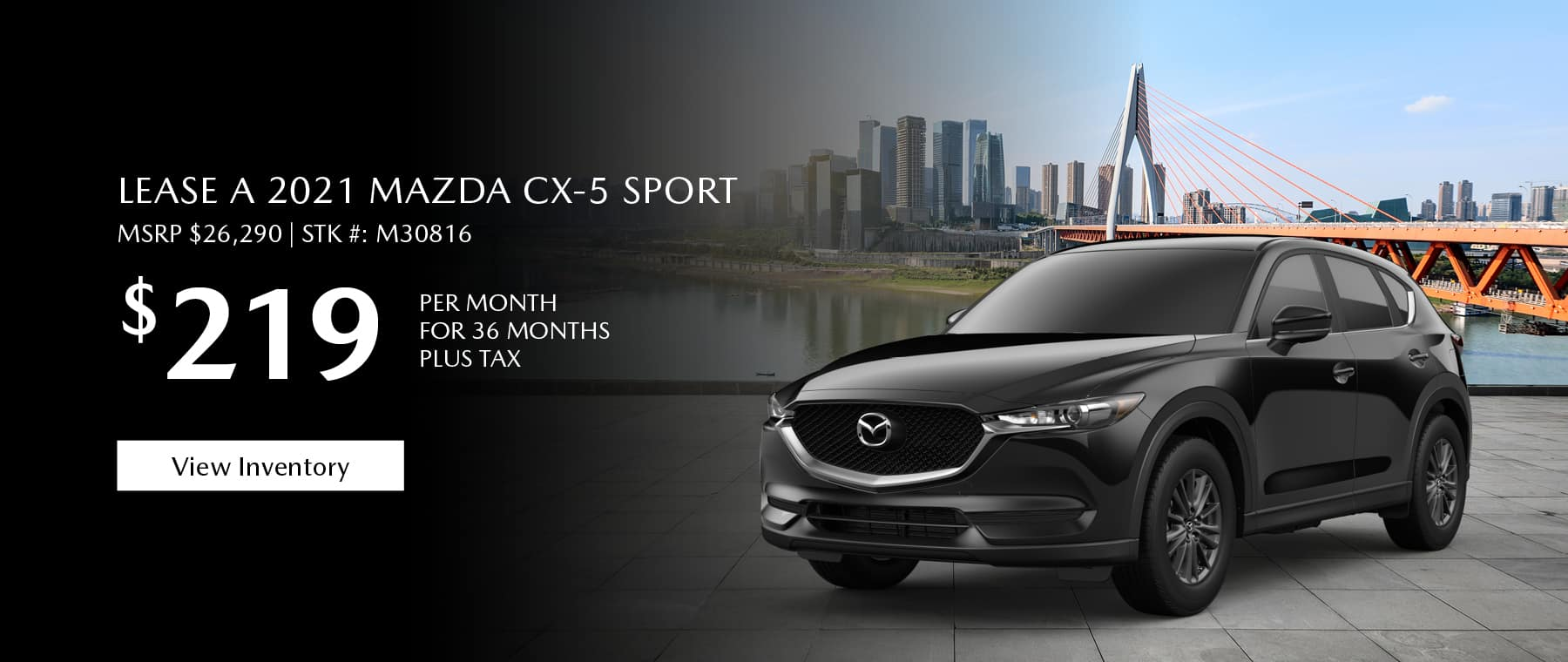 Lease the 2021 Mazda CX-5 for $219 per month, plus tax for 36 months. Click or tap here to view our inventory.