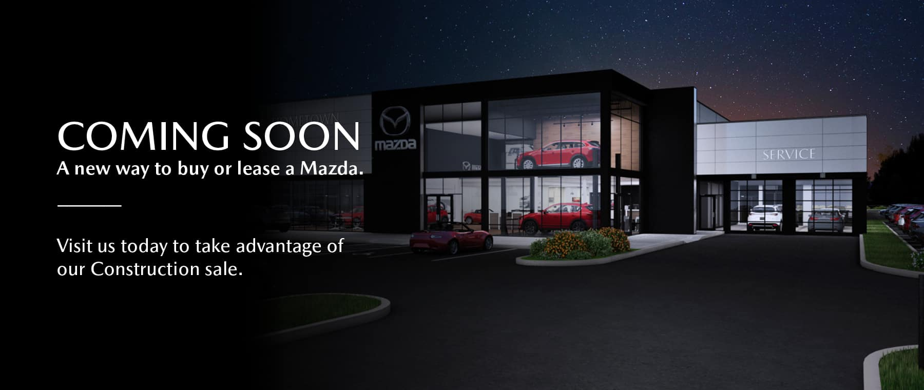 Coming soon. A new way to buy or lease a Mazda. Visit us today to take advantage of our Construction sale.