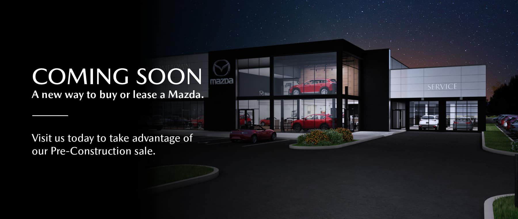 coming soon. A new way to buy or lease a Mazda. Visit us today to take advantage of our Pre-Construction sale.