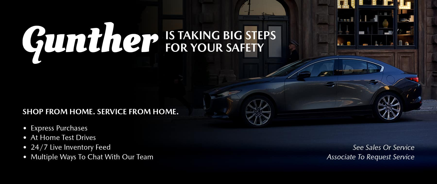 Gunther Is Taking Big Steps For Your Safety. Shop From Home. Service From Home. Express Purchases, At Home Test Drives, 24/7 Live Inventory Feed, Multiple Ways To Chat With Our Team. See Sales Or Service Associate To Request Service.