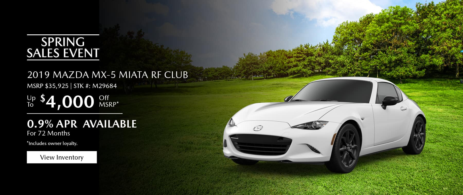 $4,000 Off MSRP on the 2019 Mazda MX-5 Miata RF Club. 0.9% APR available for 72 months. Includes owner loyalty. View inventory.