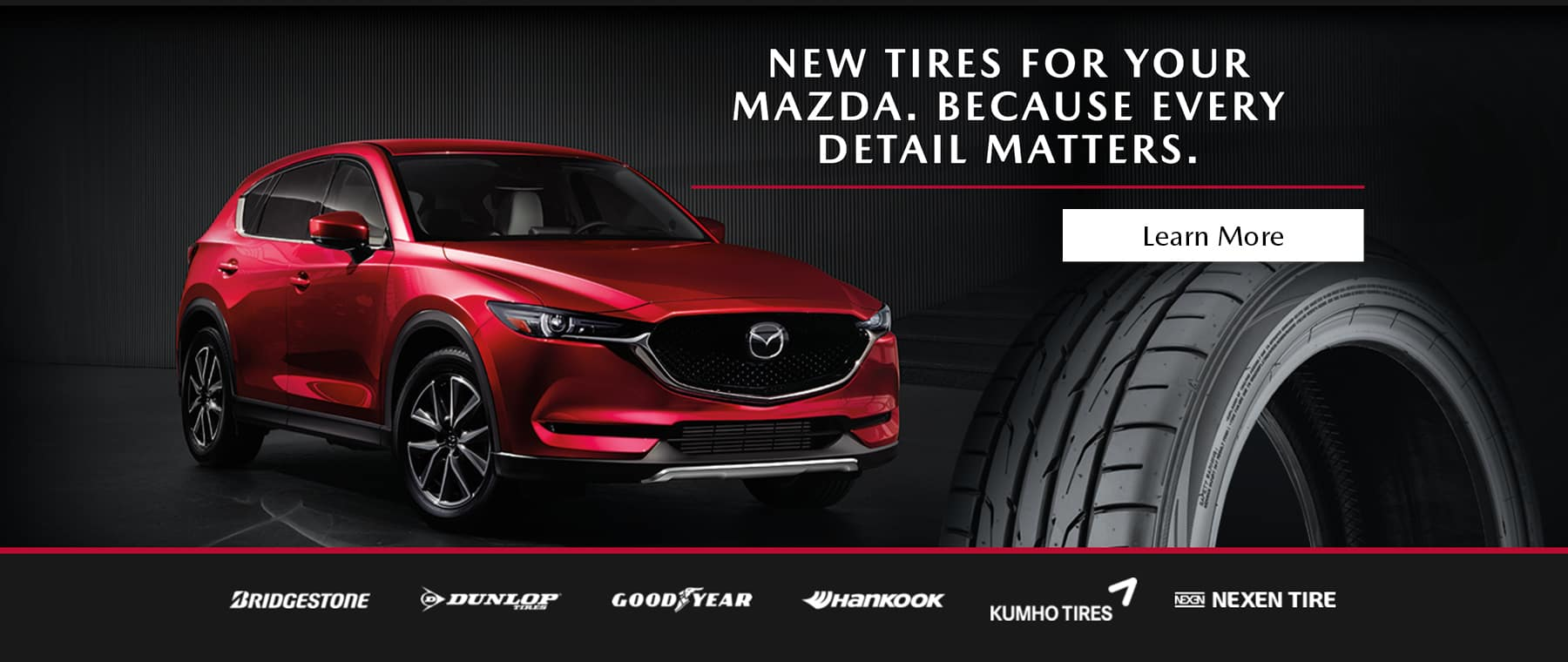 New tires for your Mazda. Because Every Detail Matters. Learn more.