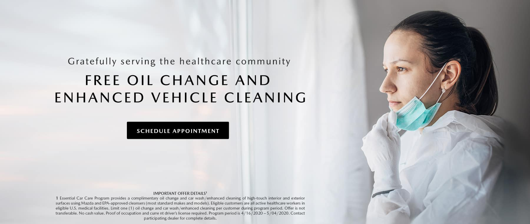 Gratefully service the healthcare community. Free oil change and enhanced vehicle cleaning. IMPORTANT OFFER DETAILS: Essential Car Care Program provides a complimentary oil change and car wash/enhanced cleaning of high-touch interior and exterior surfaces using Mazda and EPA-approved cleansers (most standard makes and models). Eligible customers are all active healthcare workers in eligible U.S. medical facilities. Limit one (1 ) oil change and car wash/enhanced cleaning per customer during program period. Offer is not transferable. No cash value. Proof of occupation and current driver's license required. Program period is 4/16/2020 — 5/04/2020. Contact participating dealer for complete details.