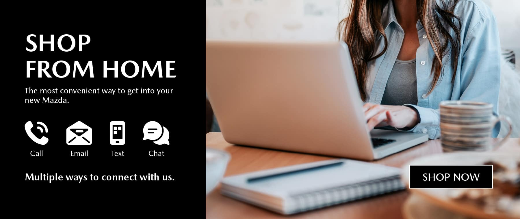 Shop from home. The most convenient way to get into your new Mazda. Call, email, text, or chat, there's multiple ways to connect with us. View Inventory.