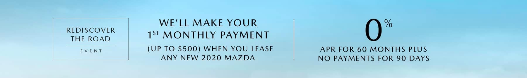 Rediscover the road event. We'll make your first monthly payments (up to $500) when you lease any new 2020 Mazda. Zero percent APR for 60 months, plus no payments for 90 days.