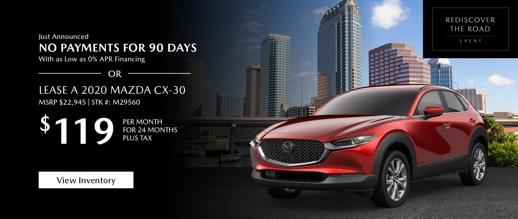 Just Announced, No payments for 90 days with as low as %0 APR financing, or lease the 2020 Mazda CX-30 for $139 per month, plus tax for 24 months. Click or tap here to view our inventory.