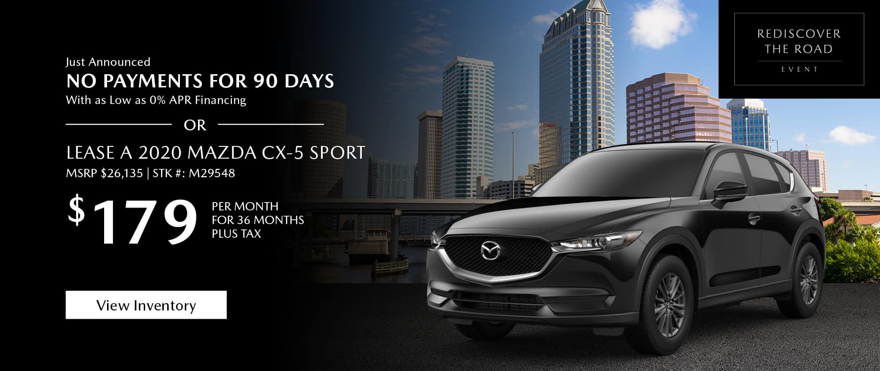 Just Announced, No payments for 90 days with as low as %0 APR financing, or lease the 2020 Mazda CX-5 for $179 per month, plus tax for 36 months. Click or tap here to view our inventory.