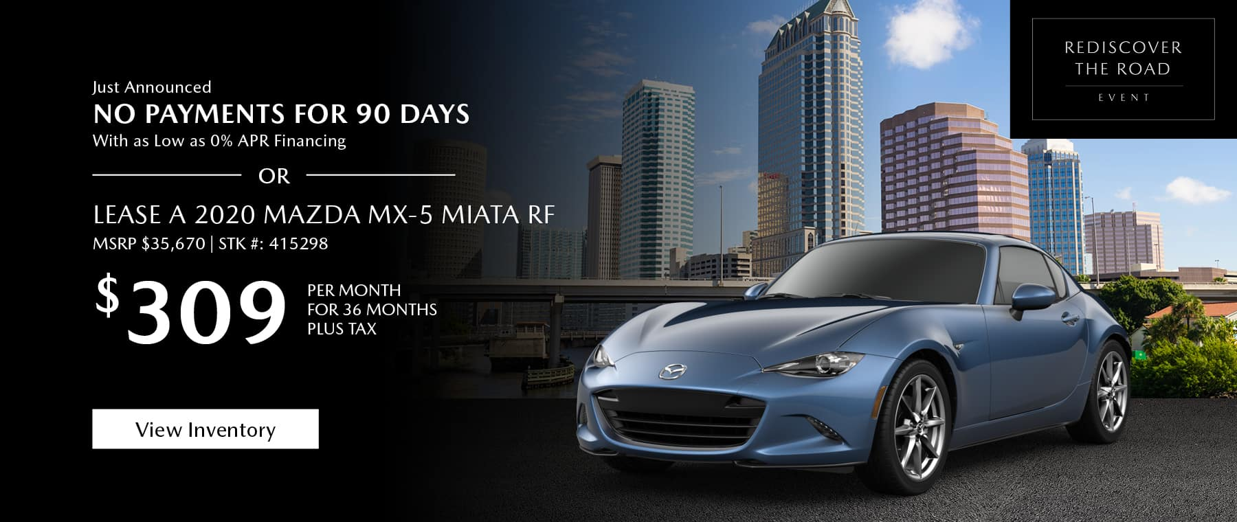 Just Announced, No payments for 90 days with as low as %0 APR financing, or lease the 2020 Mazda MX-5 Miata RF for $309 per month, plus tax for 36 months. Click or tap here to view our inventory.