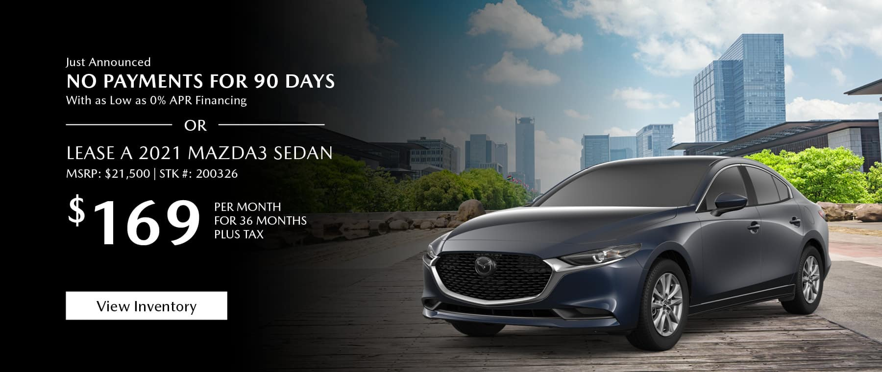 Just Announced, No payments for 90 days with as low as %0 APR financing, or lease the 2021 Mazda3 sedan for $169 per month, plus tax for 36 months. Click or tap here to view our inventory.