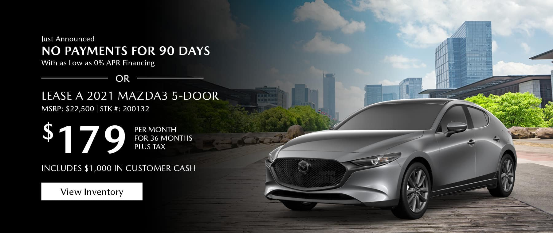 Just Announced, No payments for 90 days with as low as %0 APR financing, or lease the 2021 Mazda3 hatchback for $179 per month, plus tax for 36 months. Includes $1,000 in customer cash. Click or tap here to view our inventory.