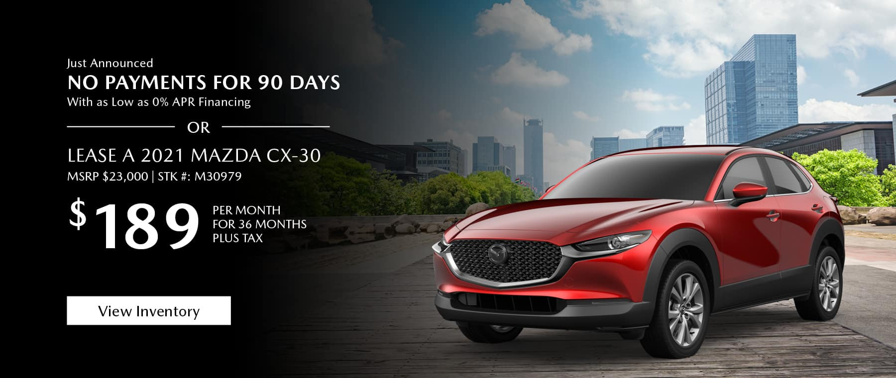 Just Announced, No payments for 90 days with as low as %0 APR financing, or lease the 2021 Mazda CX-30 for $189 per month, plus tax for 36 months. Click or tap here to view our inventory.