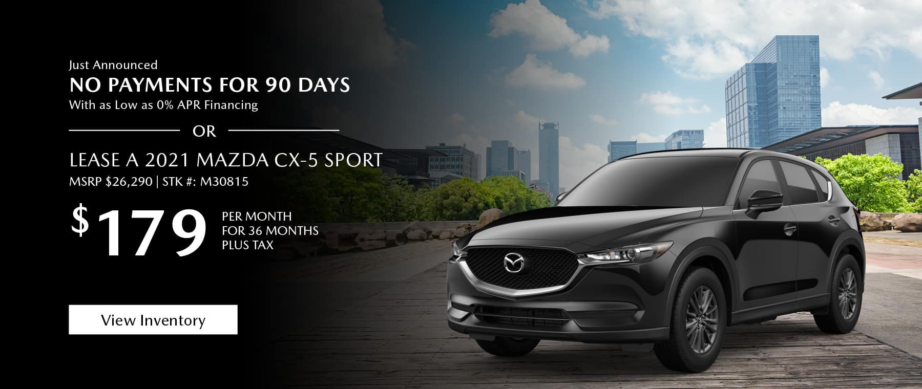 Just Announced, No payments for 90 days with as low as %0 APR financing, or lease the 2021 Mazda CX-5 for $179 per month, plus tax for 36 months. Click or tap here to view our inventory.