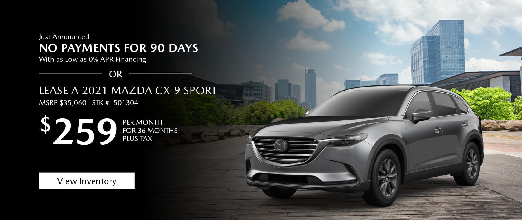 Just Announced, No payments for 90 days with as low as %0 APR financing, or lease the 2021 Mazda CX-9 for $259 per month, plus tax. View inventory for 36 months. Click or tap here to view our inventory.