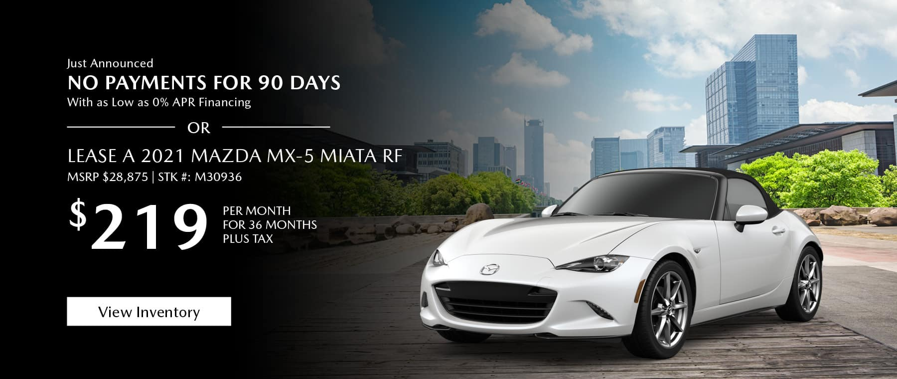 Just Announced, No payments for 90 days with as low as %0 APR financing, or lease the 2021 Mazda MX-5 Miata for $219 per month, plus tax for 36 months. Click or tap here to view our inventory.
