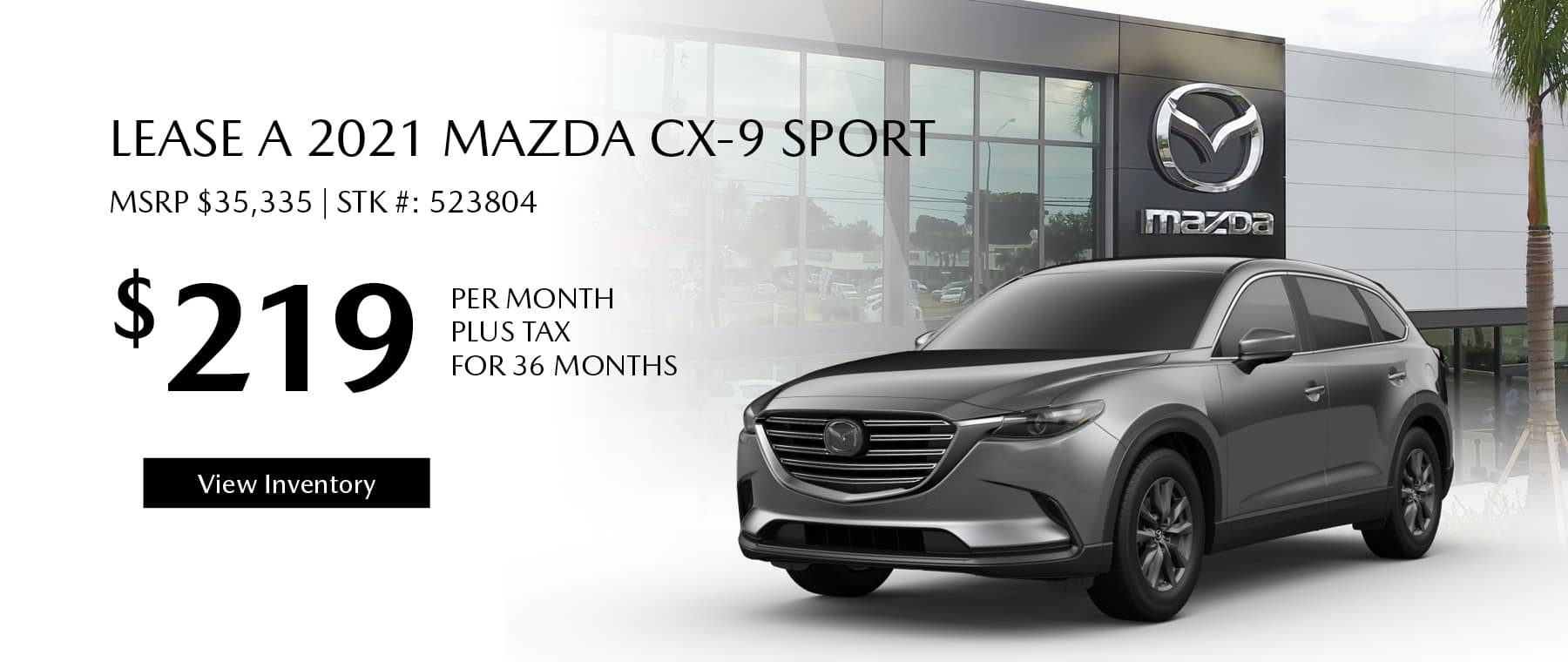 Lease the 2021 Mazda CX-9 for $219 per month, plus tax for 36 months. Click or tap here to view our inventory.