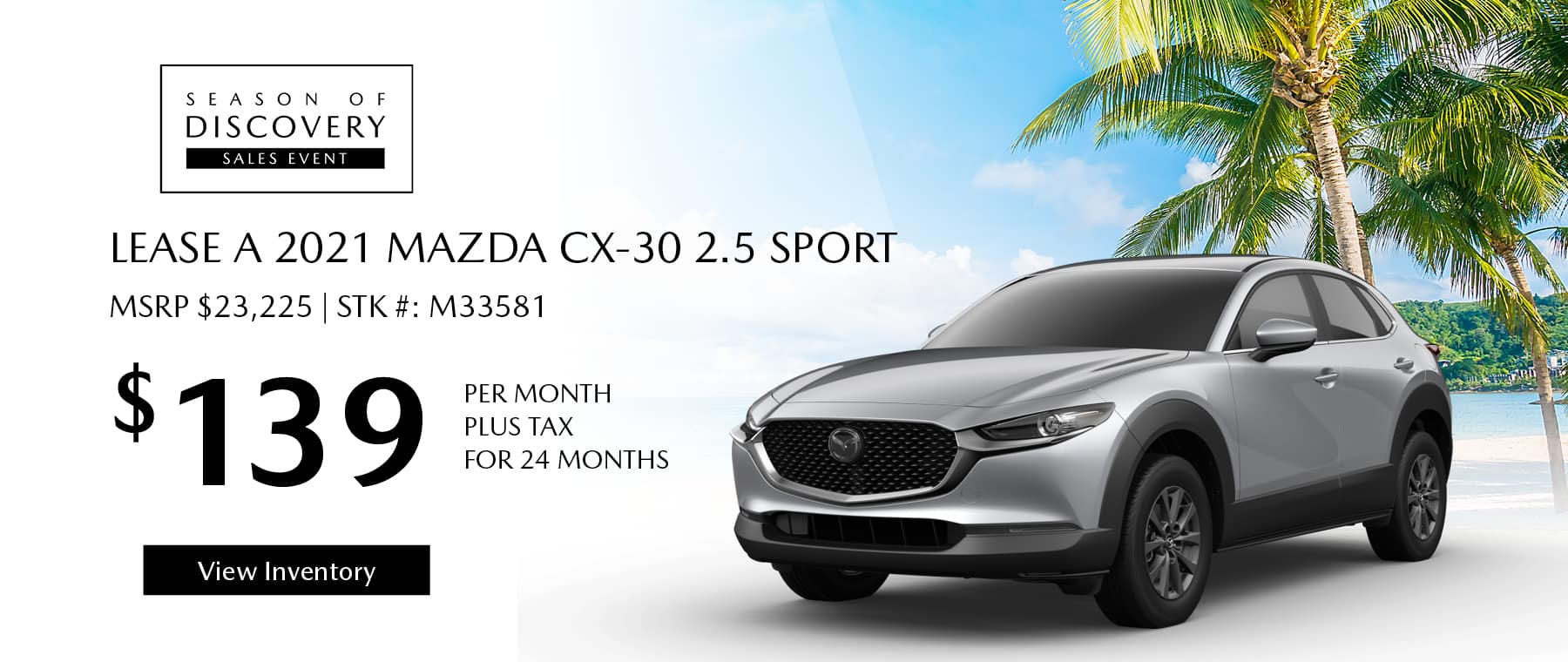 Lease the 2021 Mazda CX-30 2.5 Sport for $139 per month, plus tax for 24 months. Click or tap here to view our inventory.