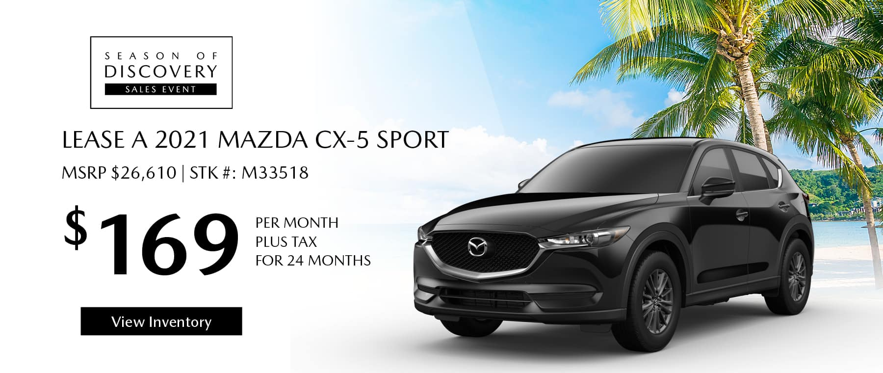 Lease the 2021 Mazda CX-5 for $169 per month, plus tax for 24 months. Click or tap here to view our inventory.