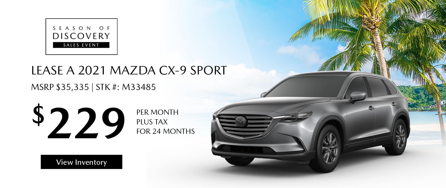Lease the 2021 Mazda CX-9 for $229 per month, plus tax for 24 months. Click or tap here to view our inventory.