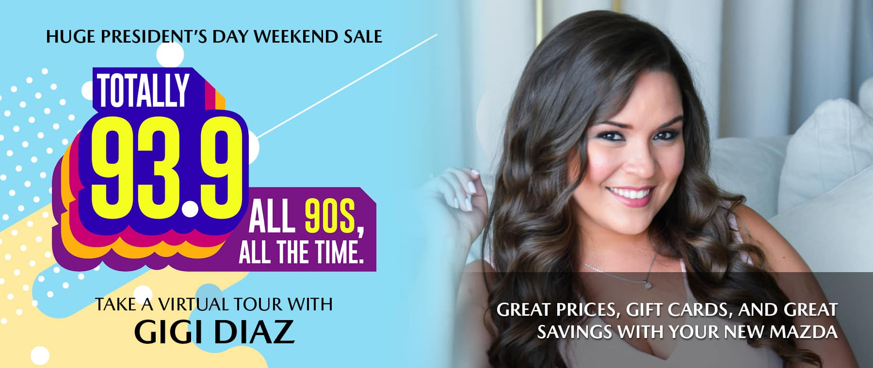 Huge president's day weekend sale. Totally 93.9, all 90s all the time. Take a virtual tour with Gigi Diaz. Great prices, gift cards, and our new Mazda sale.