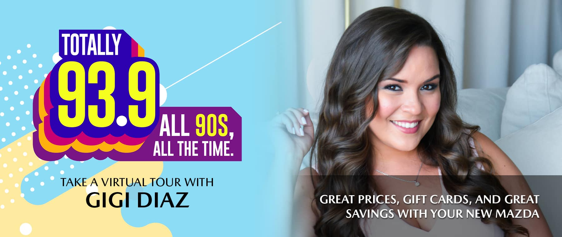 Totally 93.9, all 90s all the time. Take a virtual tour with Gigi Diaz. Great prices, gift cards, and our new Mazda sale.