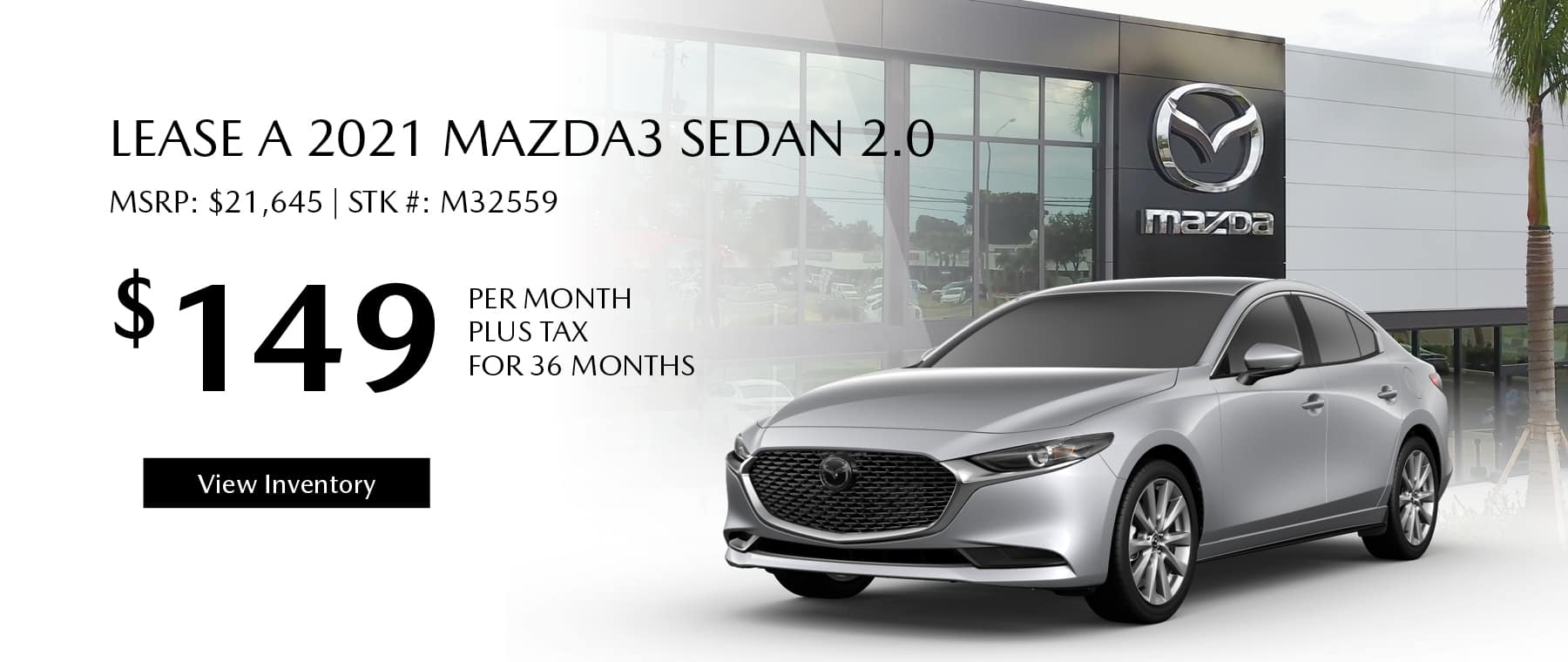 Lease the 2021 Mazda3 Sedan 2.0 for $149 per month, plus tax for 36 months. Click or tap here to view our inventory.