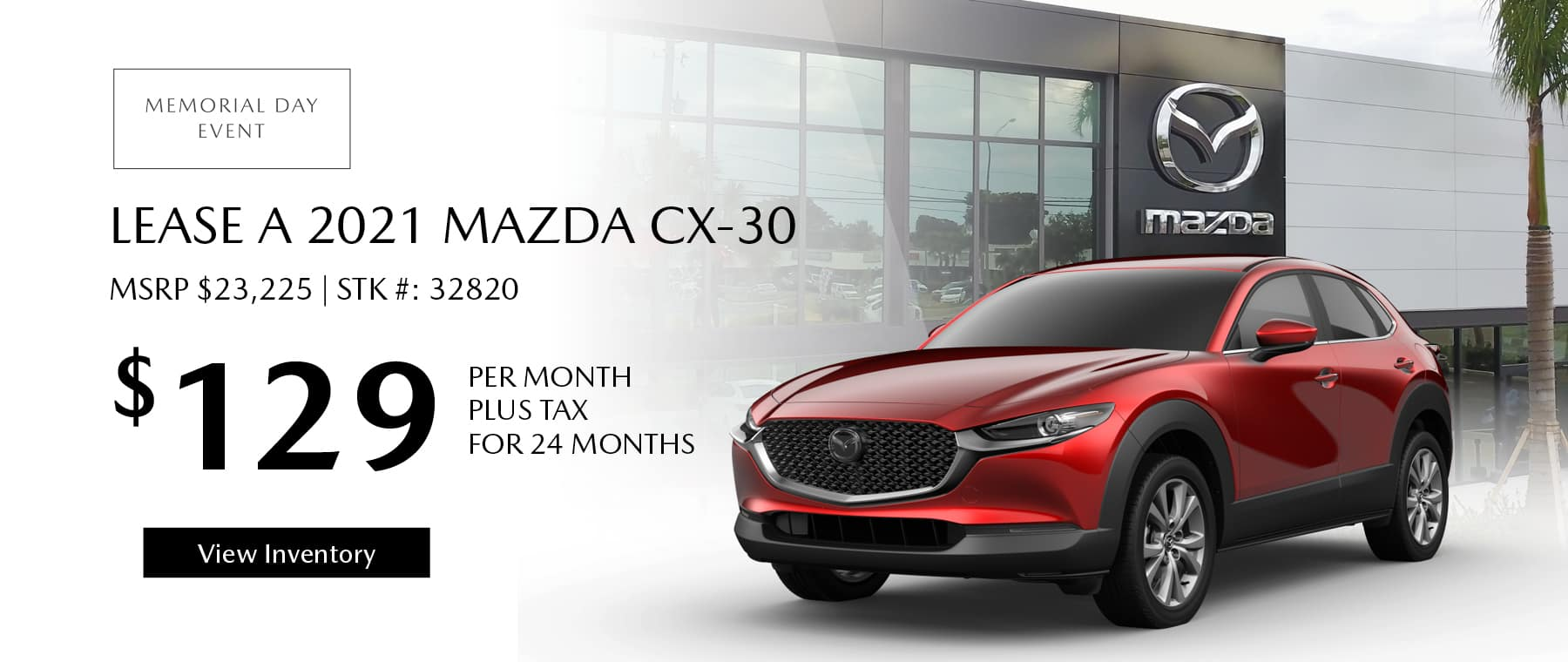 Lease the 2021 Mazda CX-30 for $129 per month, plus tax for 24 months. Click or tap here to view our inventory.