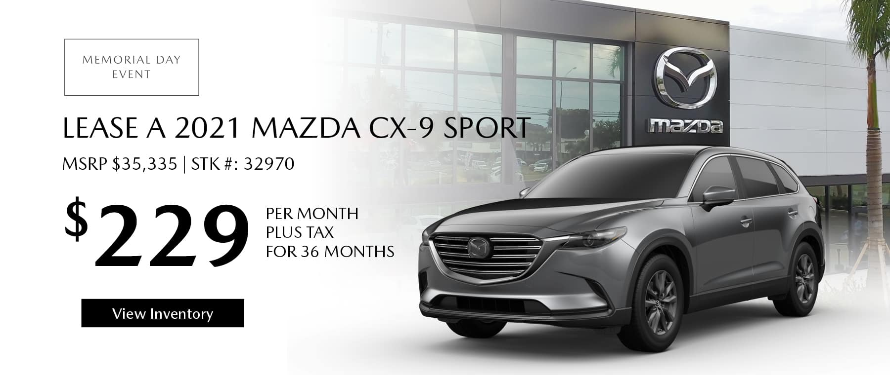 Lease the 2021 Mazda CX-9 for $229 per month, plus tax for 36 months. Click or tap here to view our inventory.