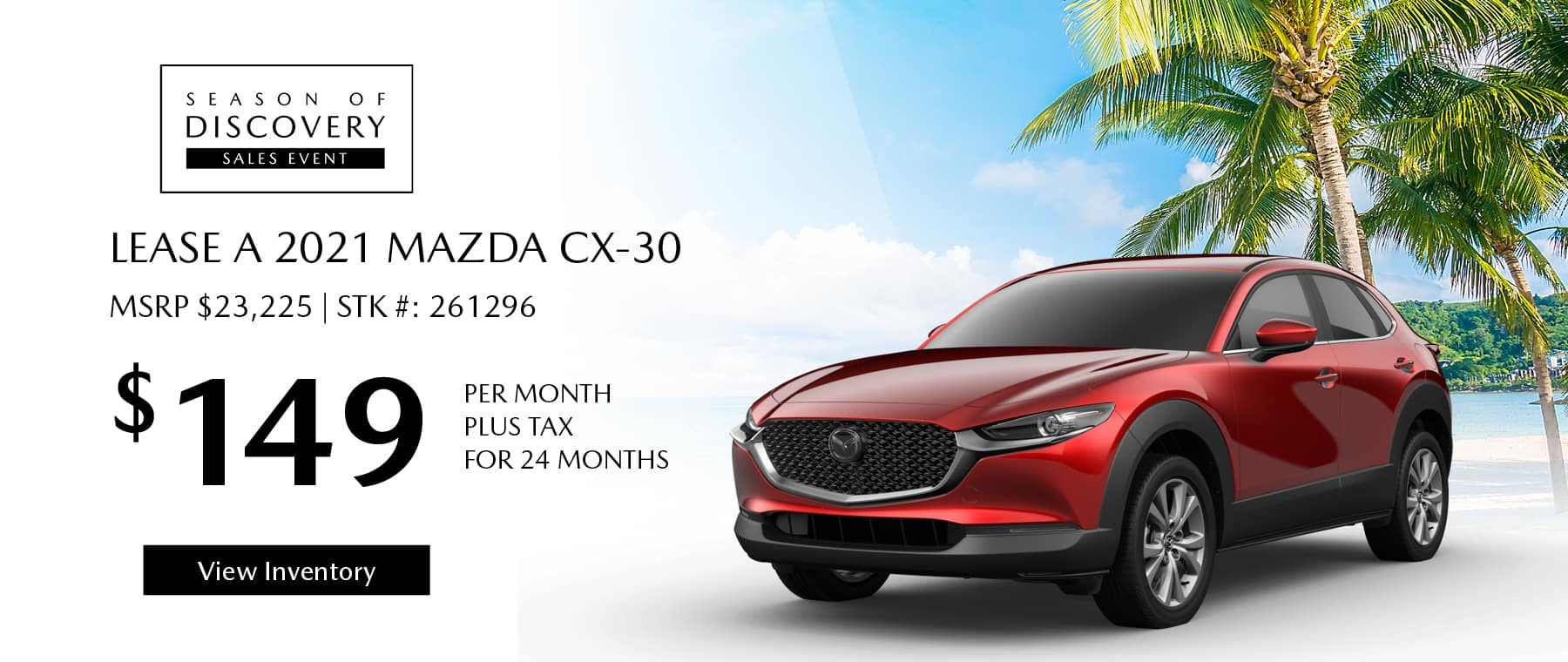 Lease the 2021 Mazda CX-30 for $149 per month, plus tax for 24 months. Click or tap here to view our inventory.