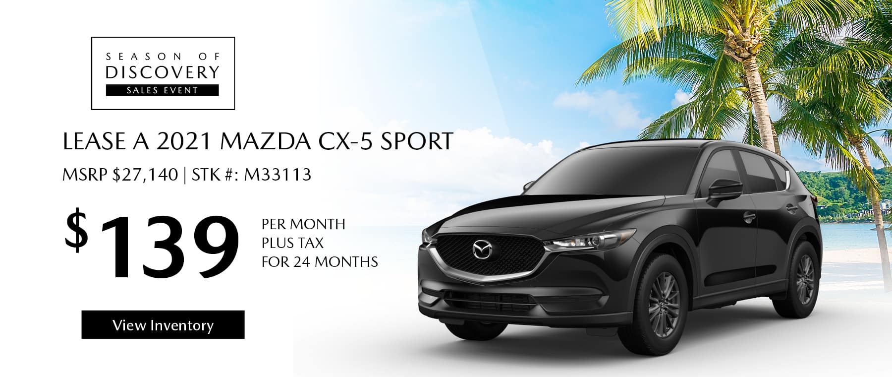 Lease the 2021 Mazda CX-5 for $139 per month, plus tax for 24 months. Click or tap here to view our inventory.