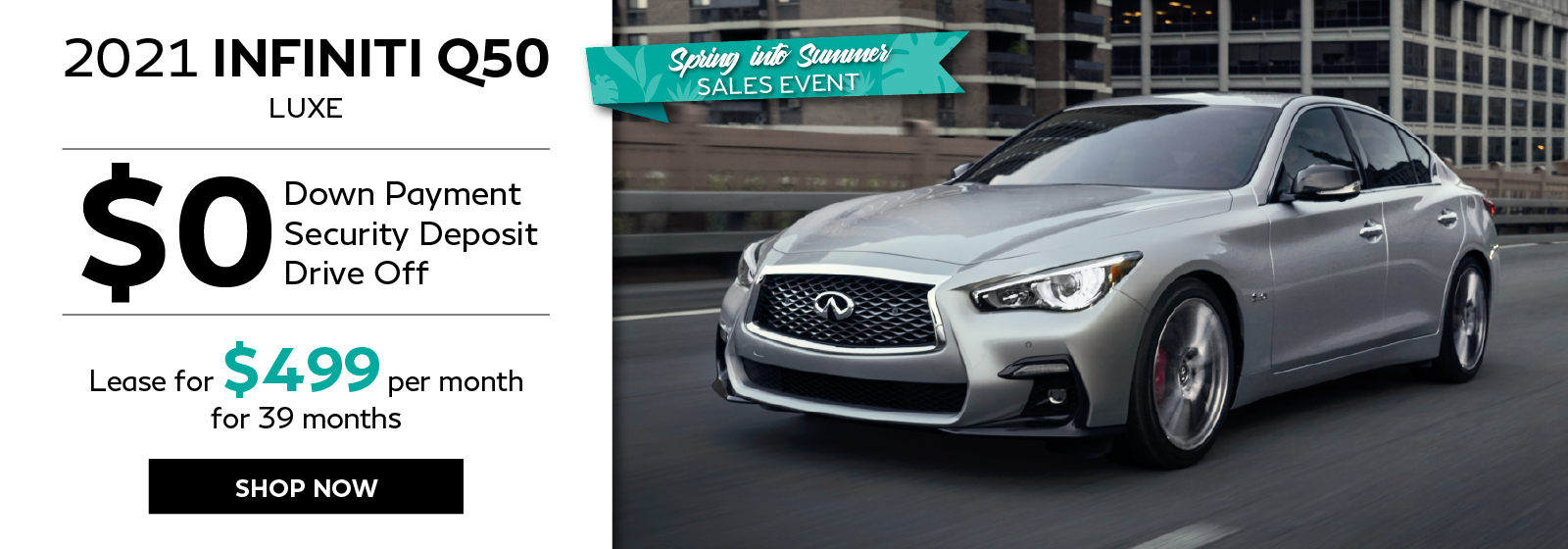 Spring Into Summer Sales Event. 2021 Q50 zero down leasse offer. Click to shop now.