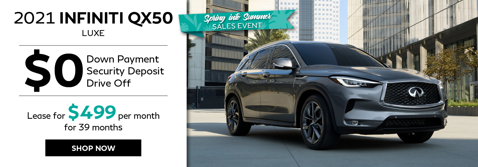 Spring Into Summer Sales Event. 2021 QX50 zero down leasse offer. Click to shop now.